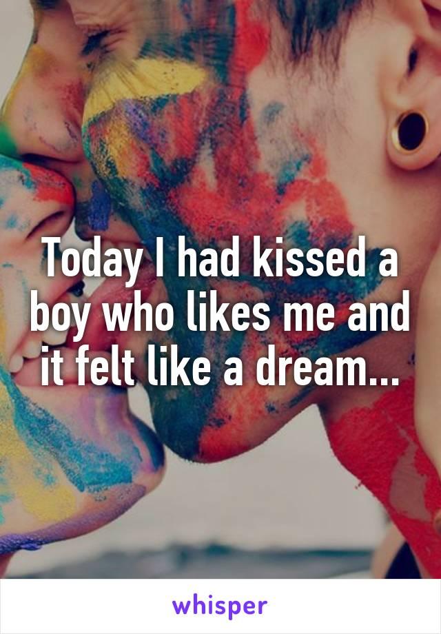 Today I had kissed a boy who likes me and it felt like a dream...