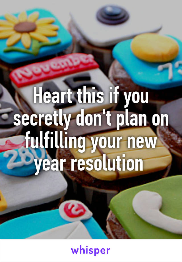 Heart this if you secretly don't plan on fulfilling your new year resolution