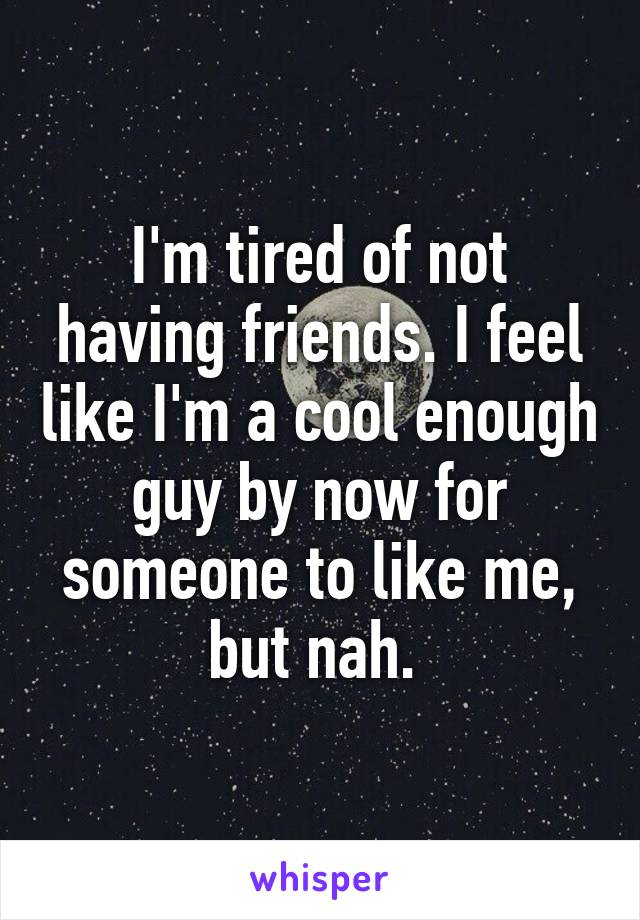 I'm tired of not having friends. I feel like I'm a cool enough guy by now for someone to like me, but nah.