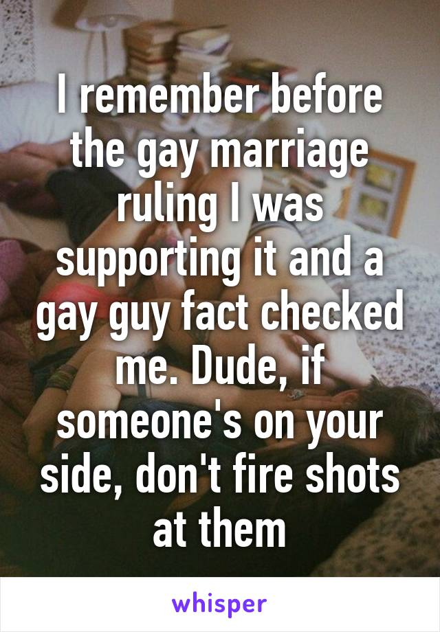 I remember before the gay marriage ruling I was supporting it and a gay guy fact checked me. Dude, if someone's on your side, don't fire shots at them