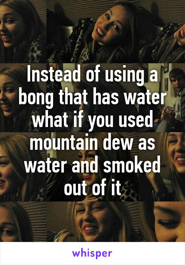 Instead of using a bong that has water what if you used mountain dew as water and smoked out of it