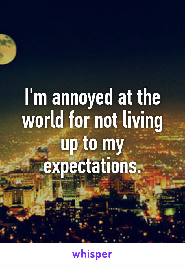 I'm annoyed at the world for not living up to my expectations.