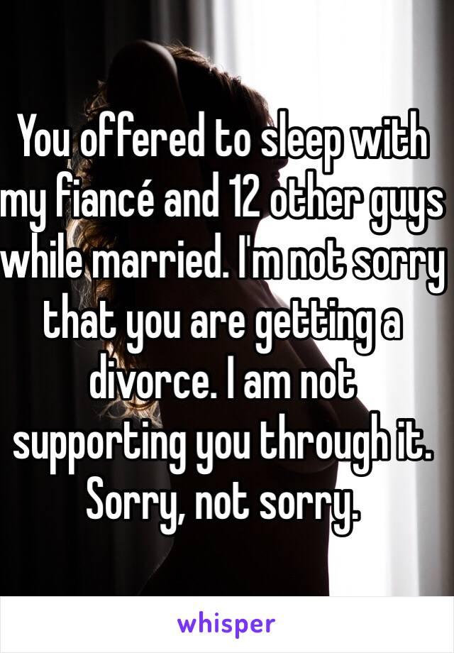 You offered to sleep with my fiancé and 12 other guys while married. I'm not sorry that you are getting a divorce. I am not supporting you through it. Sorry, not sorry.