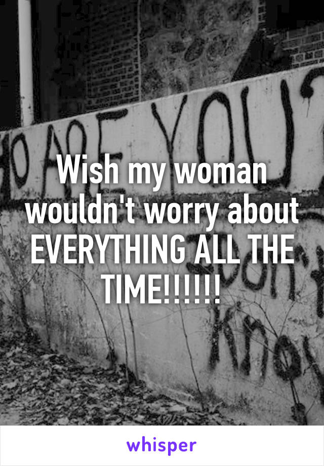 Wish my woman wouldn't worry about EVERYTHING ALL THE TIME!!!!!!
