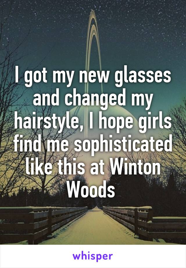 I got my new glasses and changed my hairstyle, I hope girls find me sophisticated like this at Winton Woods
