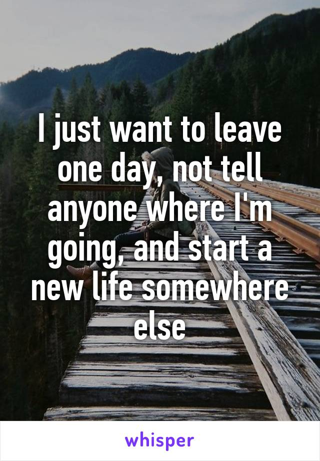 I just want to leave one day, not tell anyone where I'm going, and start a new life somewhere else
