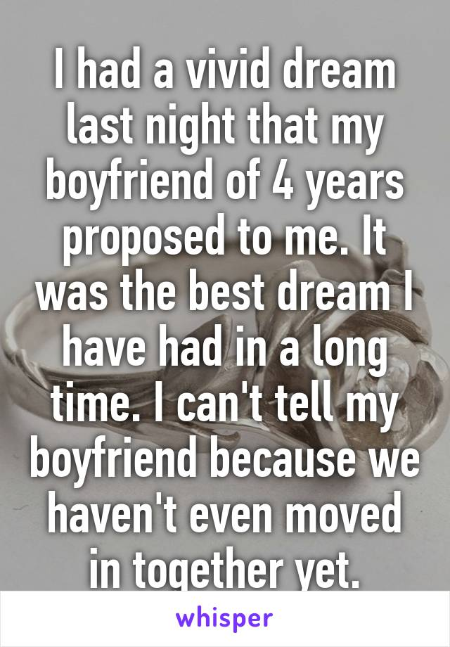I had a vivid dream last night that my boyfriend of 4 years proposed to me. It was the best dream I have had in a long time. I can't tell my boyfriend because we haven't even moved in together yet.