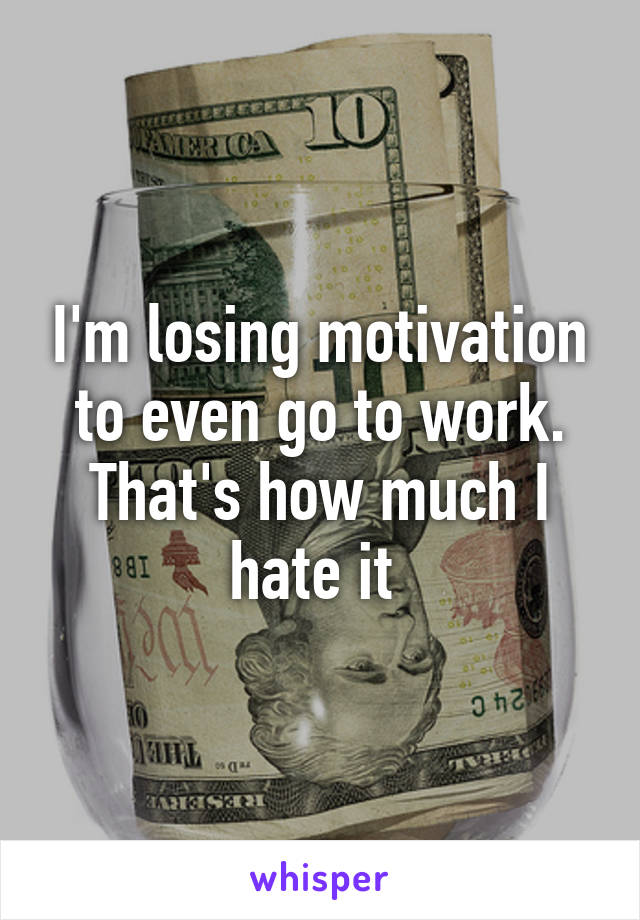 I'm losing motivation to even go to work. That's how much I hate it