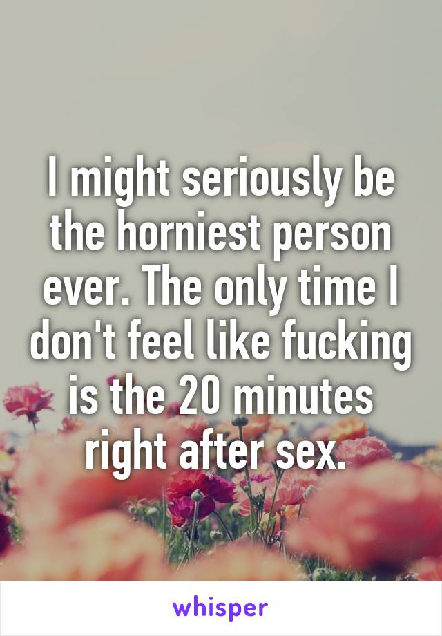 I might seriously be the horniest person ever. The only time I don't feel like fucking is the 20 minutes right after sex.
