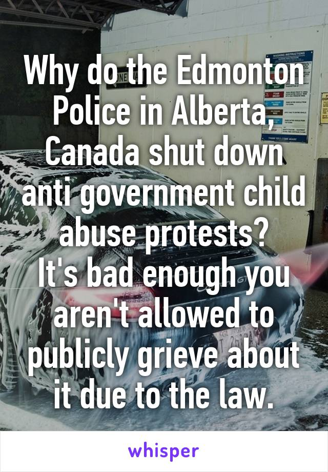 Why do the Edmonton Police in Alberta, Canada shut down anti government child abuse protests? It's bad enough you aren't allowed to publicly grieve about it due to the law.