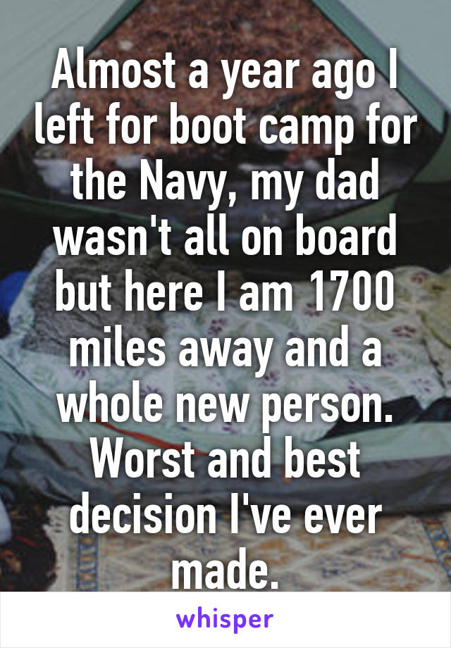 Almost a year ago I left for boot camp for the Navy, my dad wasn't all on board but here I am 1700 miles away and a whole new person. Worst and best decision I've ever made.