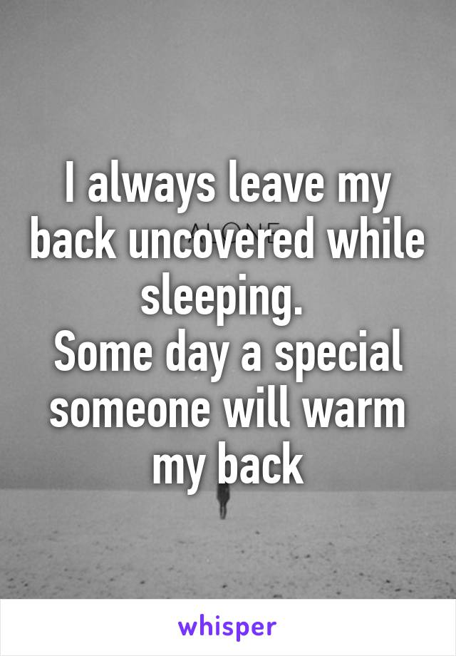I always leave my back uncovered while sleeping.  Some day a special someone will warm my back