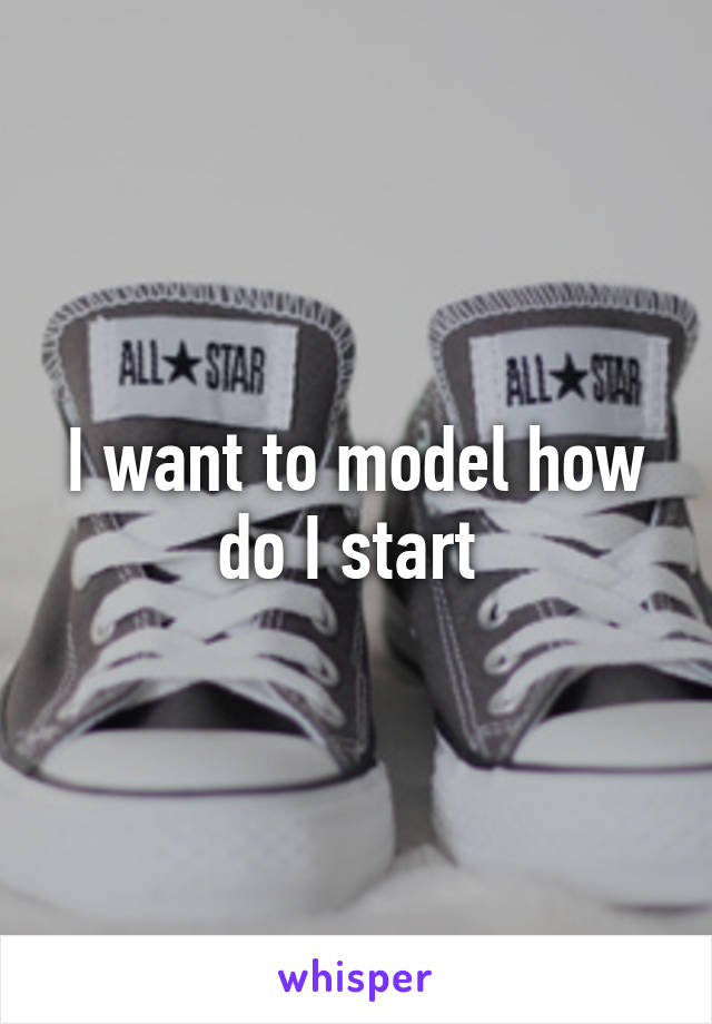I want to model how do I start