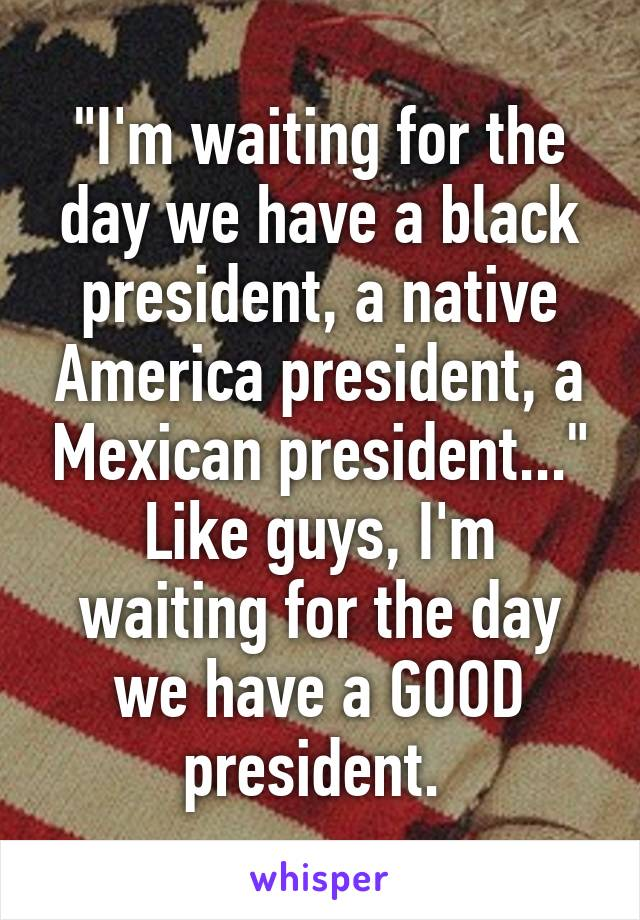 """""""I'm waiting for the day we have a black president, a native America president, a Mexican president..."""" Like guys, I'm waiting for the day we have a GOOD president."""