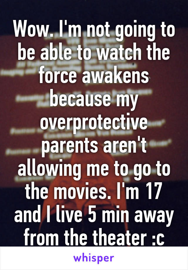 Wow. I'm not going to be able to watch the force awakens because my overprotective parents aren't allowing me to go to the movies. I'm 17 and I live 5 min away from the theater :c