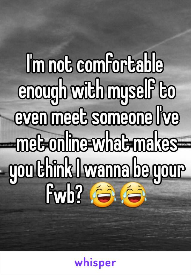 I'm not comfortable enough with myself to even meet someone I've met online what makes you think I wanna be your fwb? 😂😂