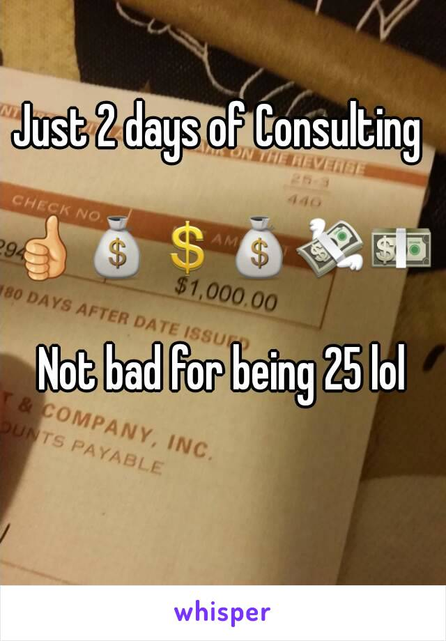 Just 2 days of Consulting   👍💰💲💰💸💵  Not bad for being 25 lol