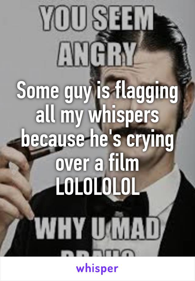 Some guy is flagging all my whispers because he's crying over a film LOLOLOLOL