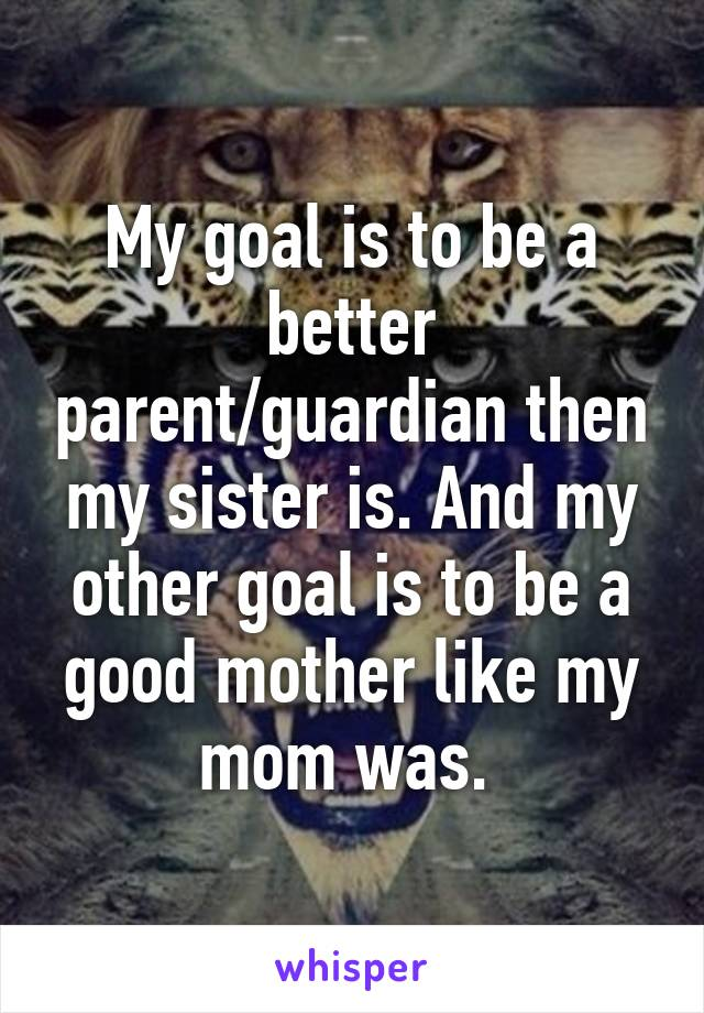 My goal is to be a better parent/guardian then my sister is. And my other goal is to be a good mother like my mom was.