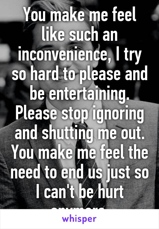 You make me feel like such an inconvenience, I try so hard to please and be entertaining. Please stop ignoring and shutting me out. You make me feel the need to end us just so I can't be hurt anymore.