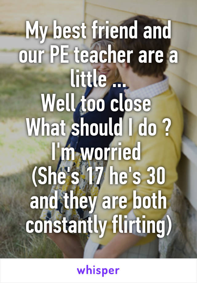 My best friend and our PE teacher are a little ... Well too close  What should I do ? I'm worried  (She's 17 he's 30 and they are both constantly flirting)