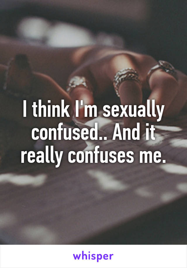 I think I'm sexually confused.. And it really confuses me.