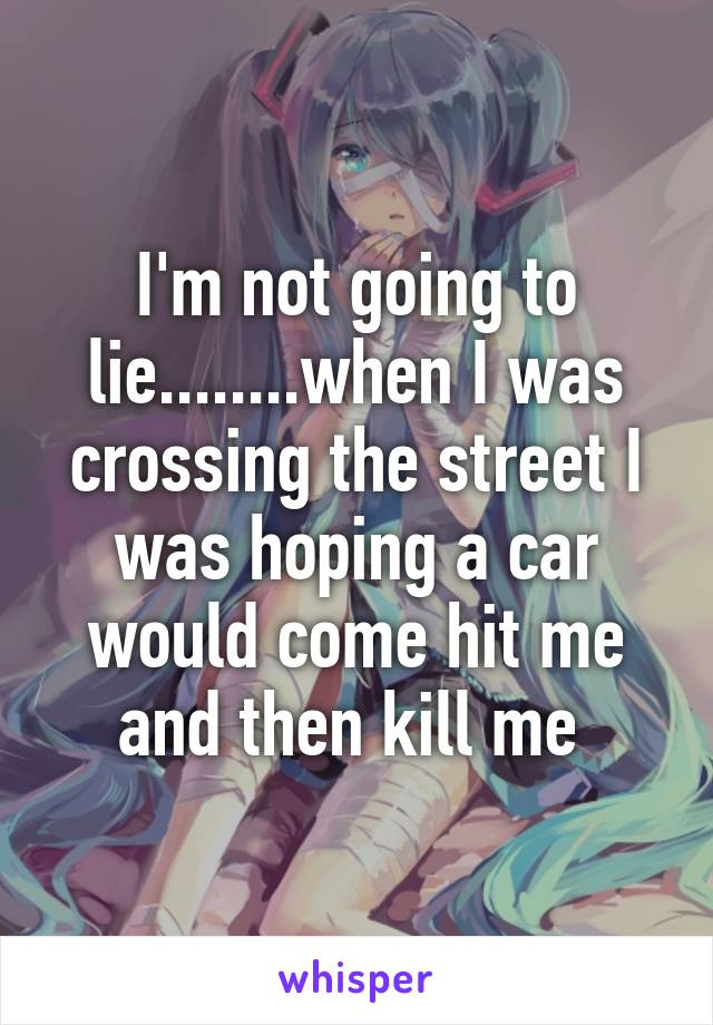I'm not going to lie........when I was crossing the street I was hoping a car would come hit me and then kill me