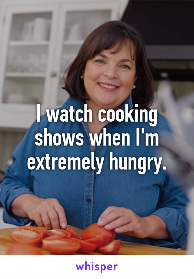 I watch cooking shows when I'm extremely hungry.