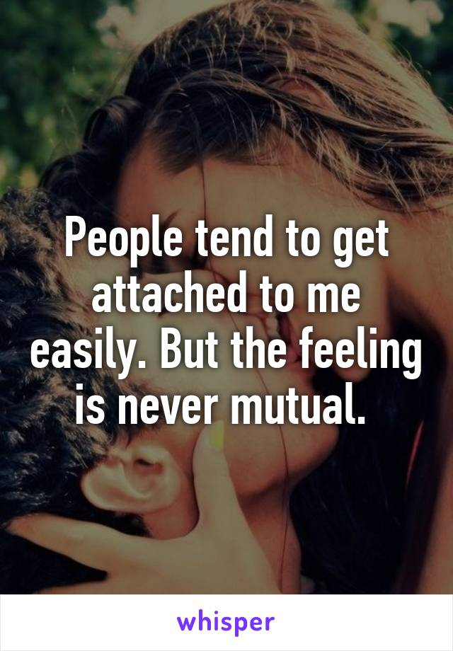 People tend to get attached to me easily. But the feeling is never mutual.