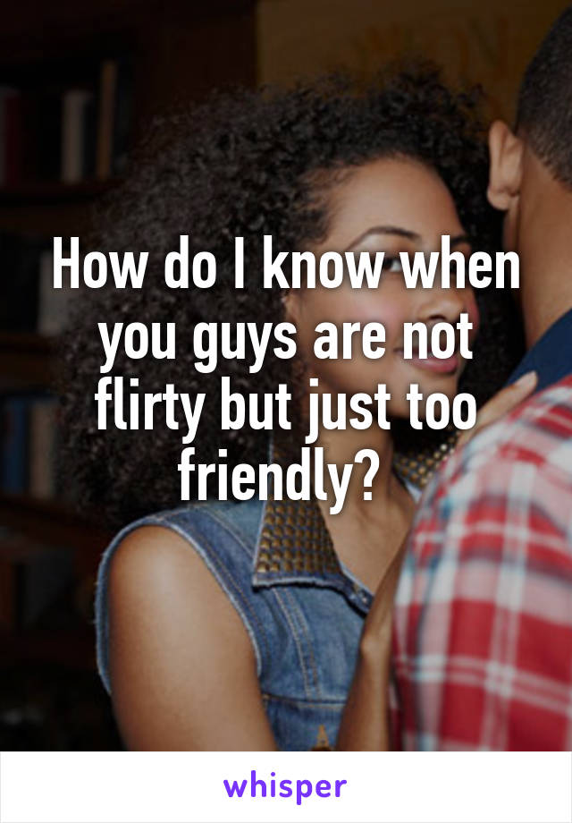 How do I know when you guys are not flirty but just too friendly?