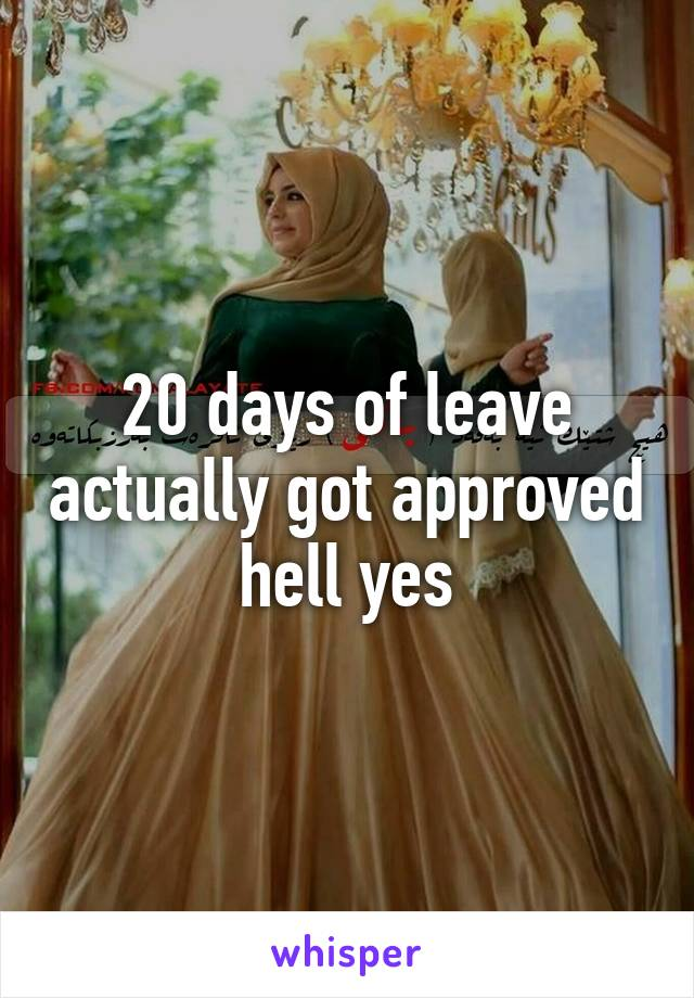 20 days of leave actually got approved hell yes