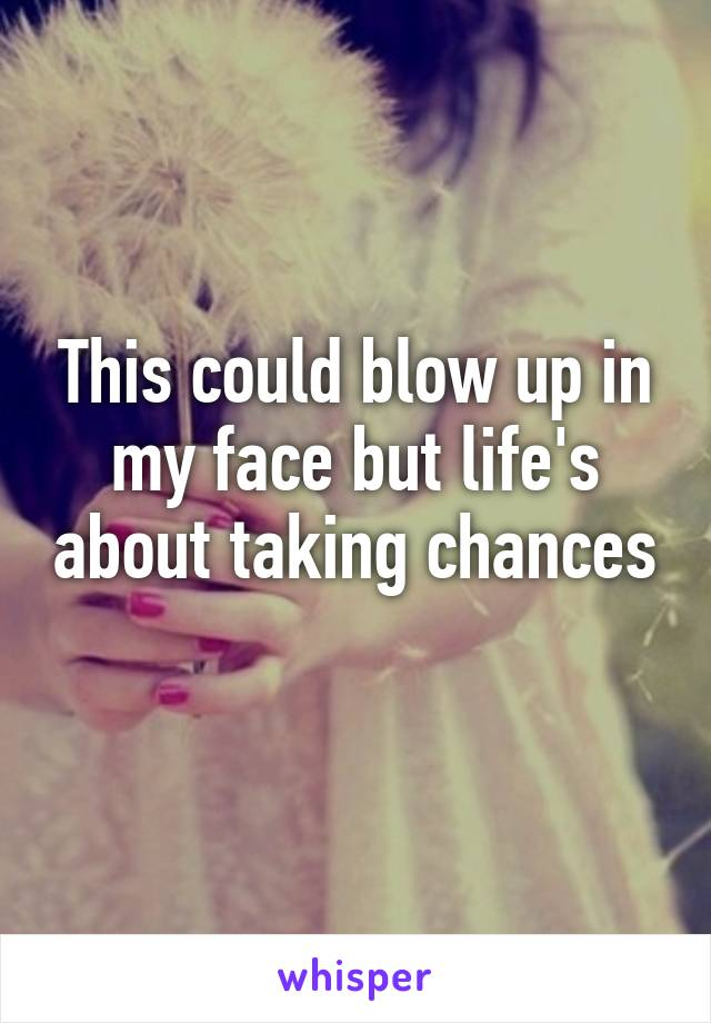 This could blow up in my face but life's about taking chances