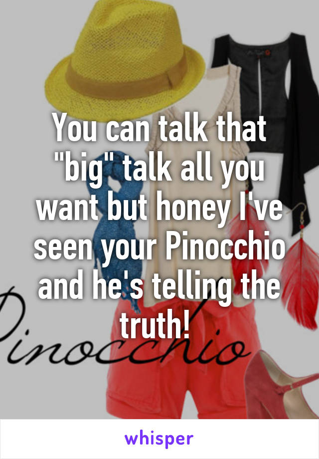 """You can talk that """"big"""" talk all you want but honey I've seen your Pinocchio and he's telling the truth!"""