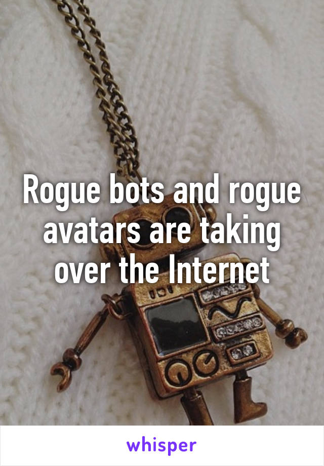 Rogue bots and rogue avatars are taking over the Internet