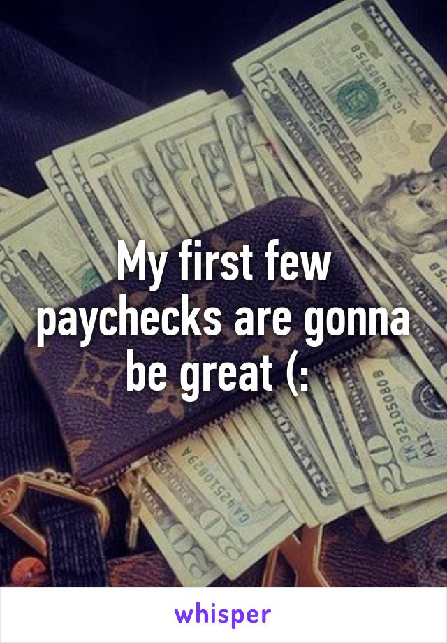 My first few paychecks are gonna be great (: