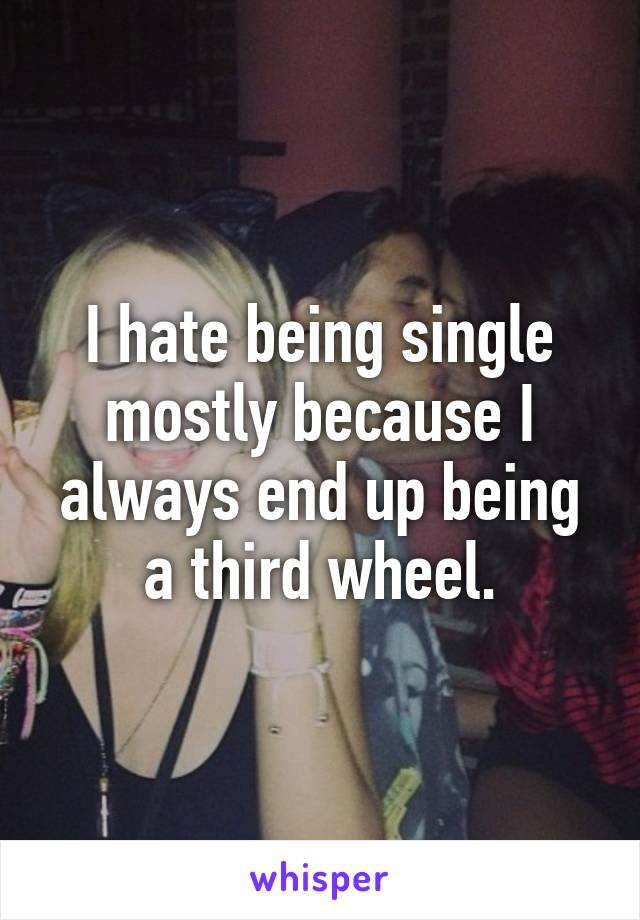 I hate being single mostly because I always end up being a third wheel.