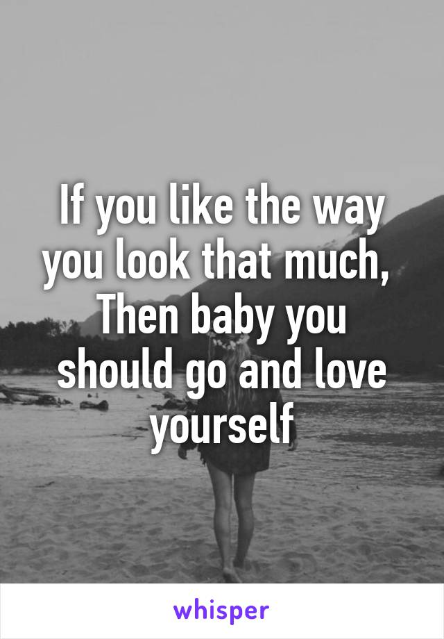 If you like the way you look that much,  Then baby you should go and love yourself