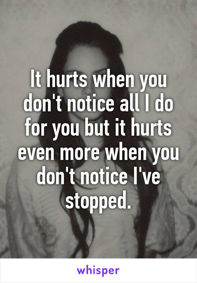 It hurts when you don't notice all I do for you but it hurts even more when you don't notice I've stopped.