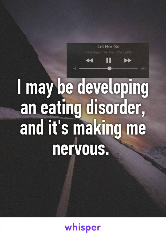 I may be developing an eating disorder, and it's making me nervous.