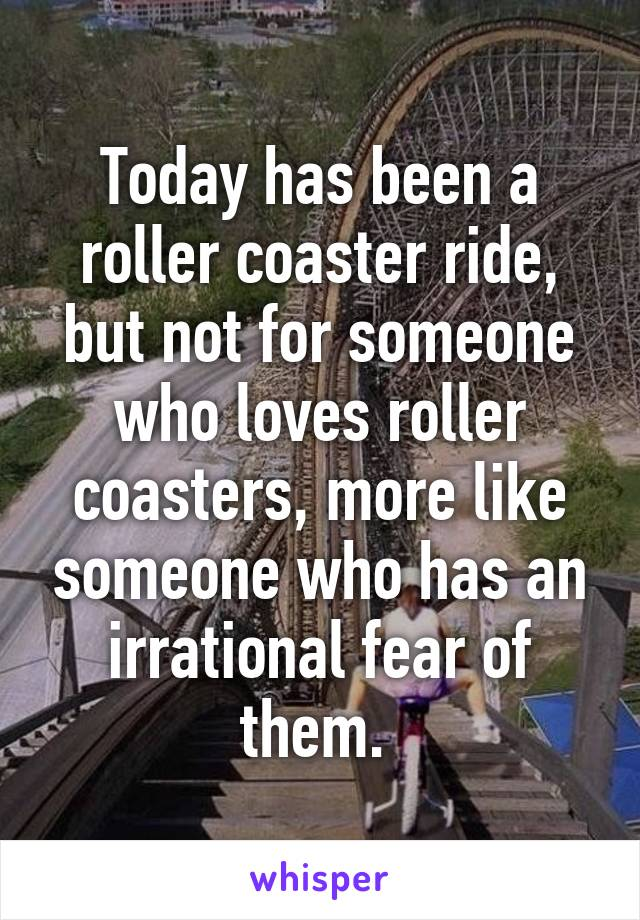 Today has been a roller coaster ride, but not for someone who loves roller coasters, more like someone who has an irrational fear of them.