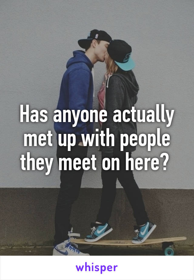 Has anyone actually met up with people they meet on here?