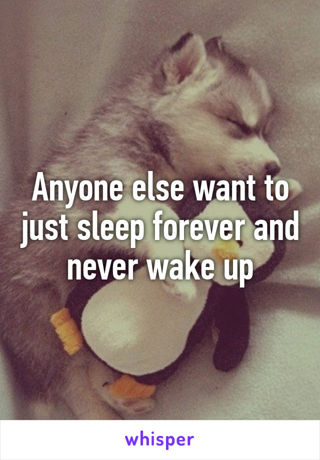 Anyone else want to just sleep forever and never wake up