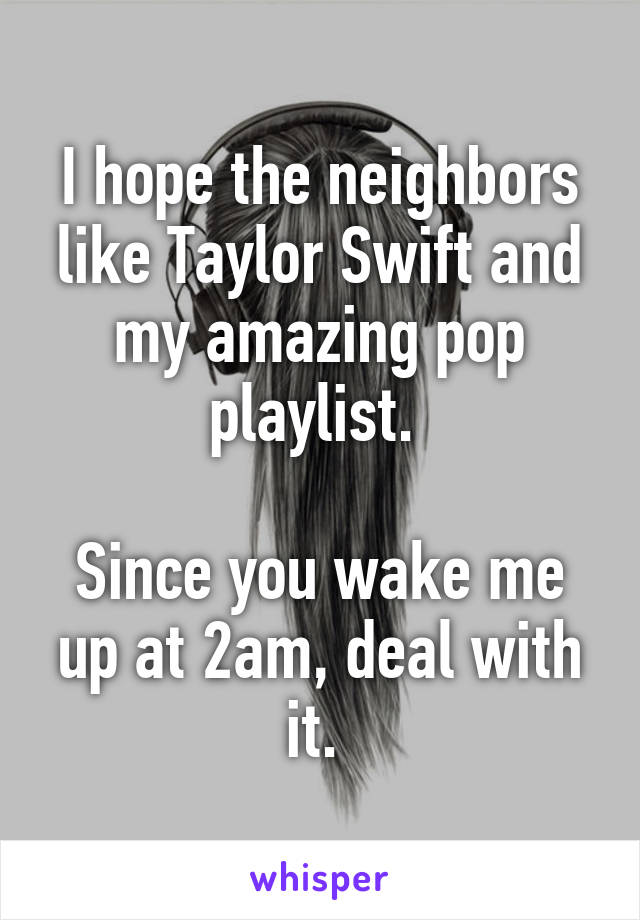I hope the neighbors like Taylor Swift and my amazing pop playlist.   Since you wake me up at 2am, deal with it.