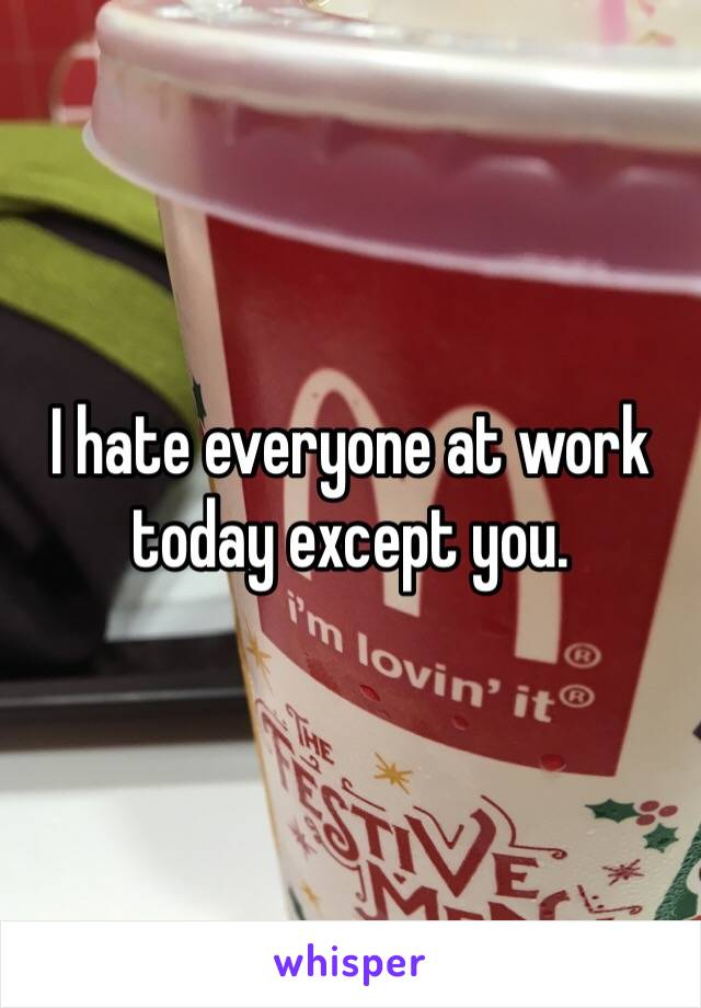 I hate everyone at work today except you.