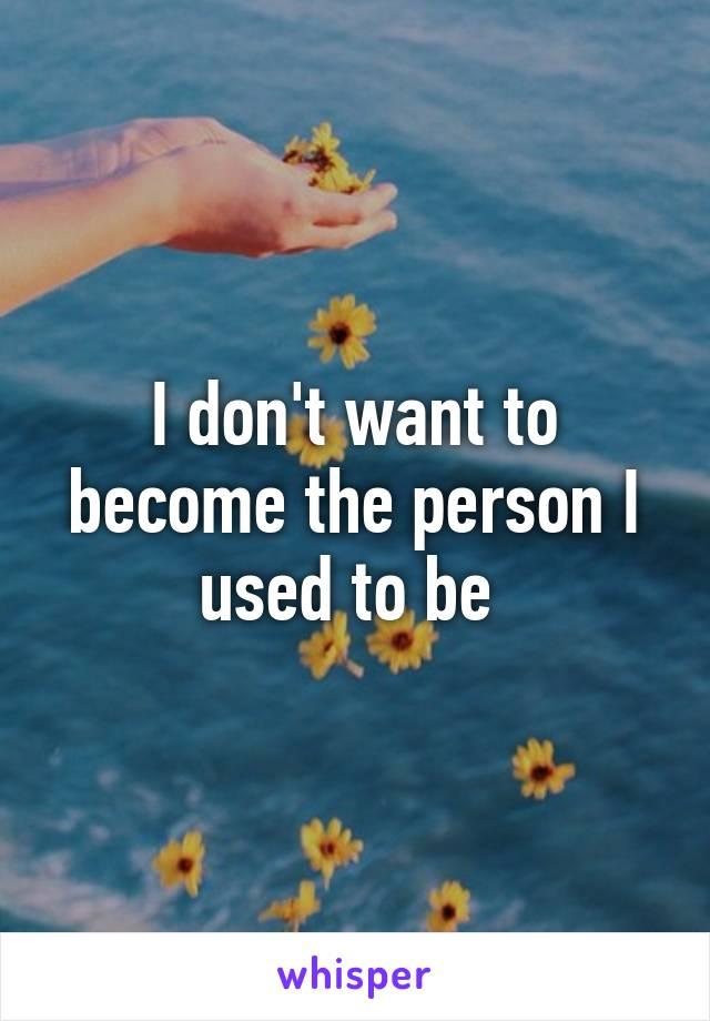 I don't want to become the person I used to be