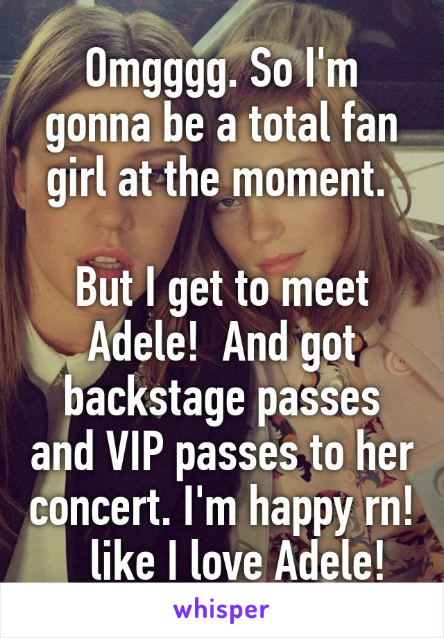 Omgggg. So I'm gonna be a total fan girl at the moment.   But I get to meet Adele!  And got backstage passes and VIP passes to her concert. I'm happy rn!    like I love Adele!