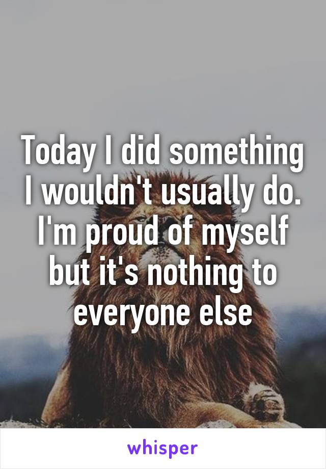 Today I did something I wouldn't usually do. I'm proud of myself but it's nothing to everyone else