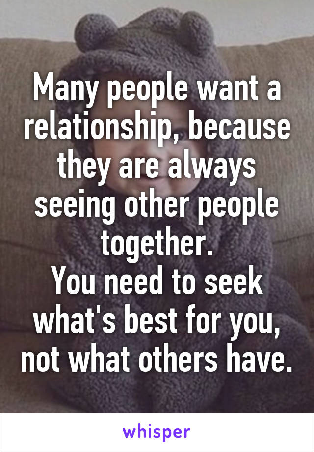 Many people want a relationship, because they are always seeing other people together. You need to seek what's best for you, not what others have.