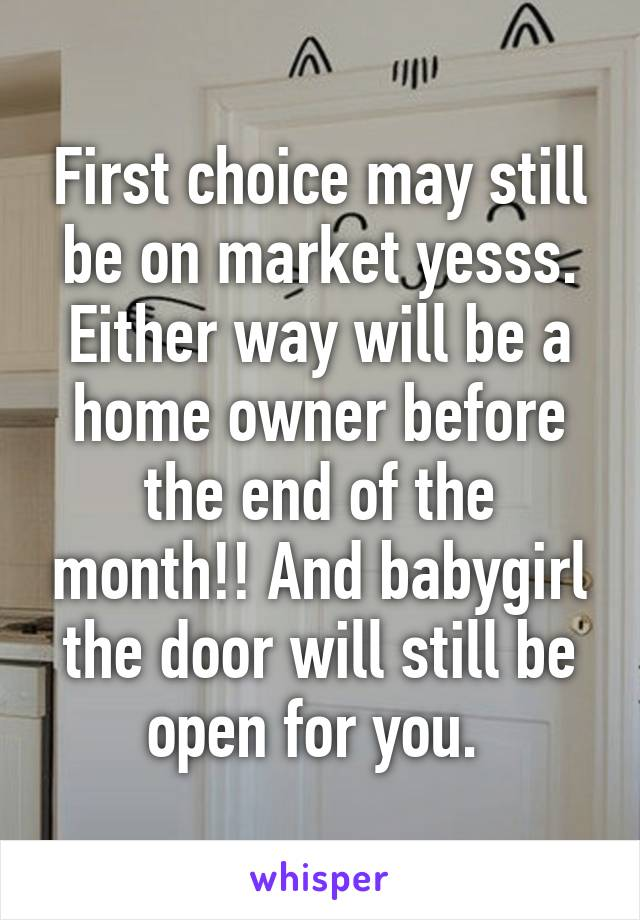 First choice may still be on market yesss. Either way will be a home owner before the end of the month!! And babygirl the door will still be open for you.