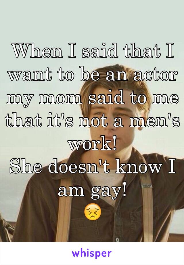 When I said that I want to be an actor my mom said to me that it's not a men's work!  She doesn't know I am gay! 😣